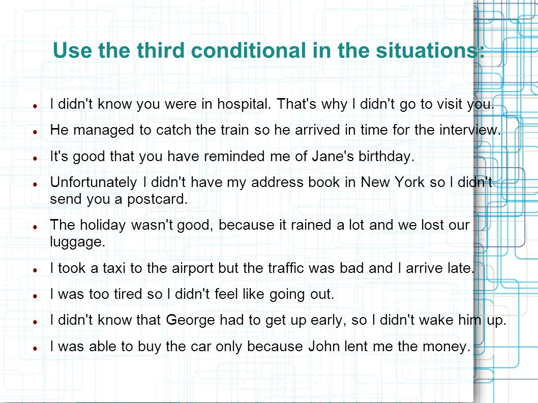 Use the third conditional in the situations: I didn't know you were in hospital. That's why I didn't go to visit you. He managed to catch the train so