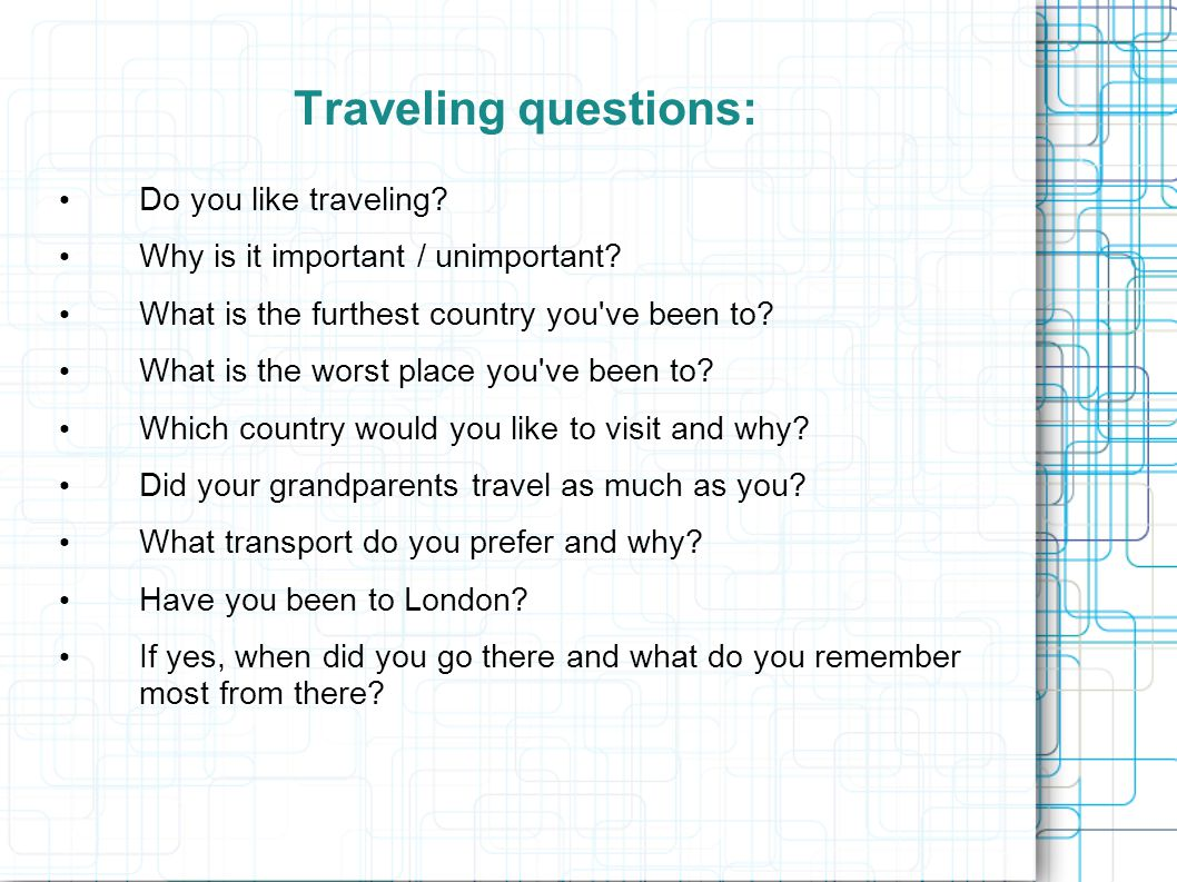 Traveling questions: Do you like traveling? Why is it important / unimportant? What is the furthest country you've been to? What is the worst place yo
