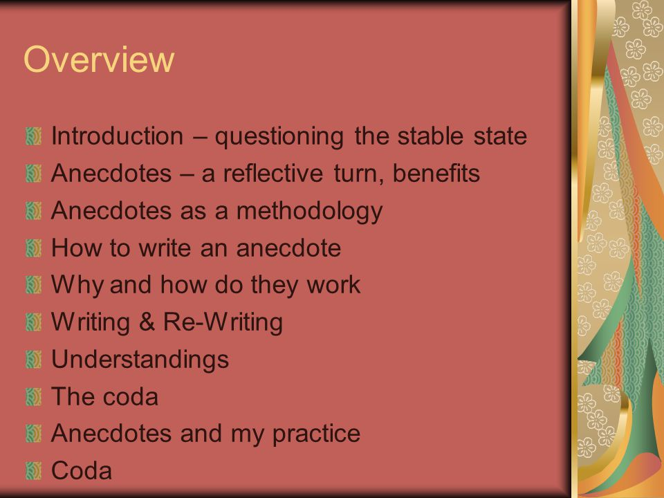 Overview Introduction – questioning the stable state Anecdotes – a reflective turn, benefits Anecdotes as a methodology How to write an anecdote Why a