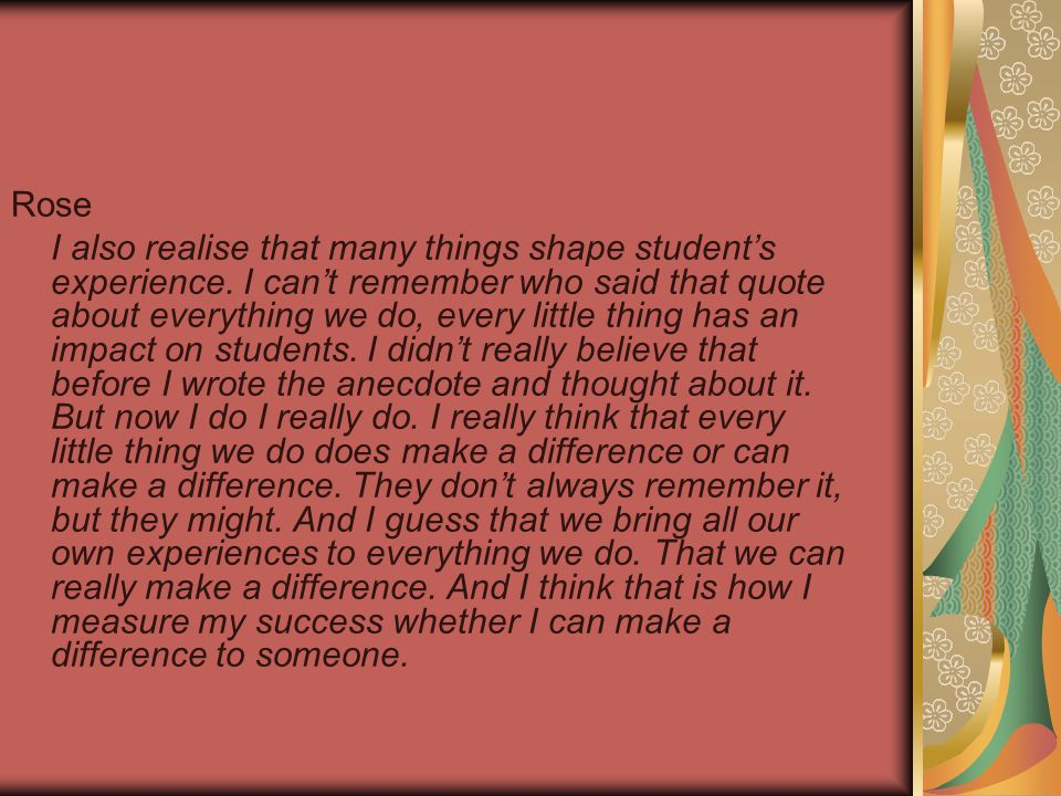 Rose I also realise that many things shape student's experience. I can't remember who said that quote about everything we do, every little thing has a