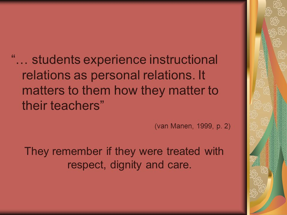 """… students experience instructional relations as personal relations. It matters to them how they matter to their teachers"" (van Manen, 1999, p. 2) Th"