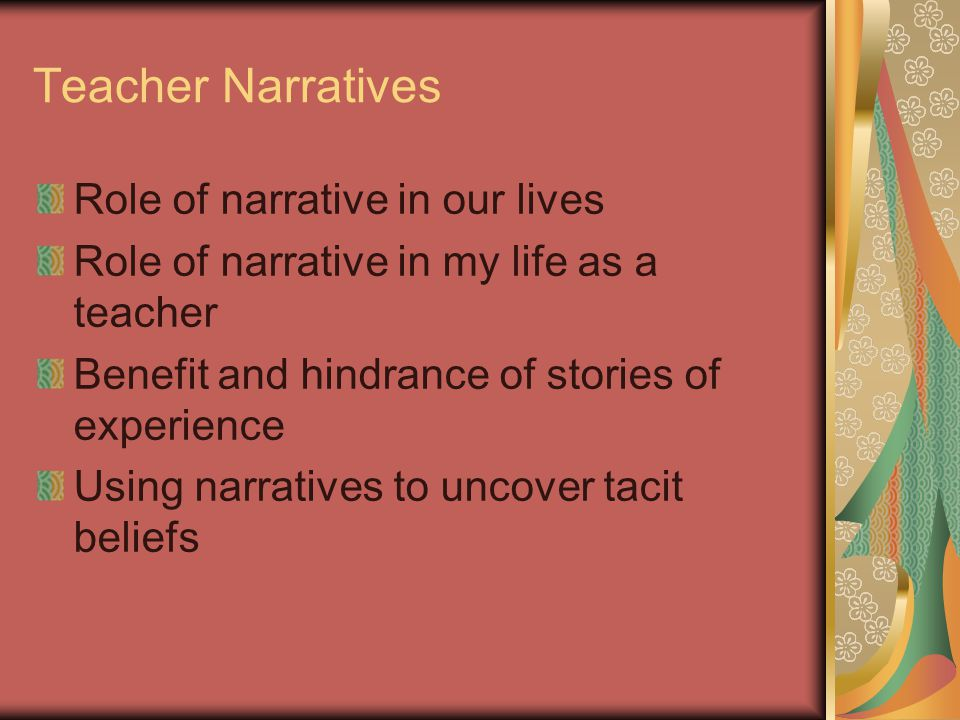 Teacher Narratives Role of narrative in our lives Role of narrative in my life as a teacher Benefit and hindrance of stories of experience Using narra