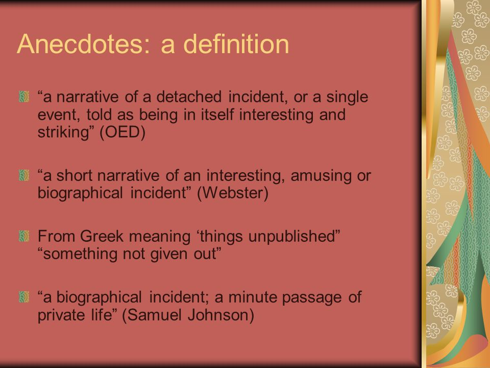 How to write an anecdote it is a very short and simple story it usually relates one incident it begins close to the central idea includes important concrete detail it often contains several quotes it closes quickly after the climax it requires punctum for the punch line (van Manen 1999, p.20)