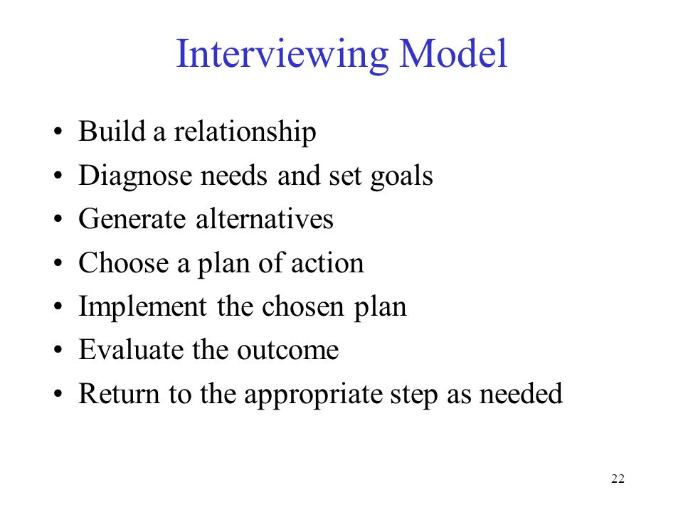 22 Interviewing Model Build a relationship Diagnose needs and set goals Generate alternatives Choose a plan of action Implement the chosen plan Evaluate the outcome Return to the appropriate step as needed