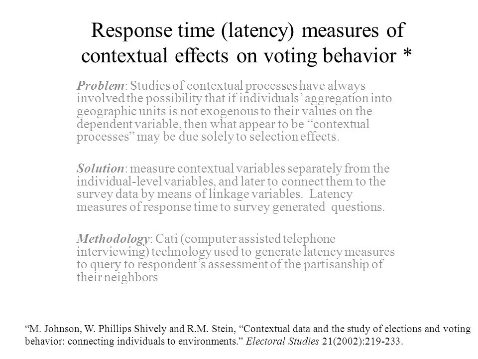 Response time (latency) measures of contextual effects on voting behavior * Problem: Studies of contextual processes have always involved the possibility that if individuals' aggregation into geographic units is not exogenous to their values on the dependent variable, then what appear to be contextual processes may be due solely to selection effects.