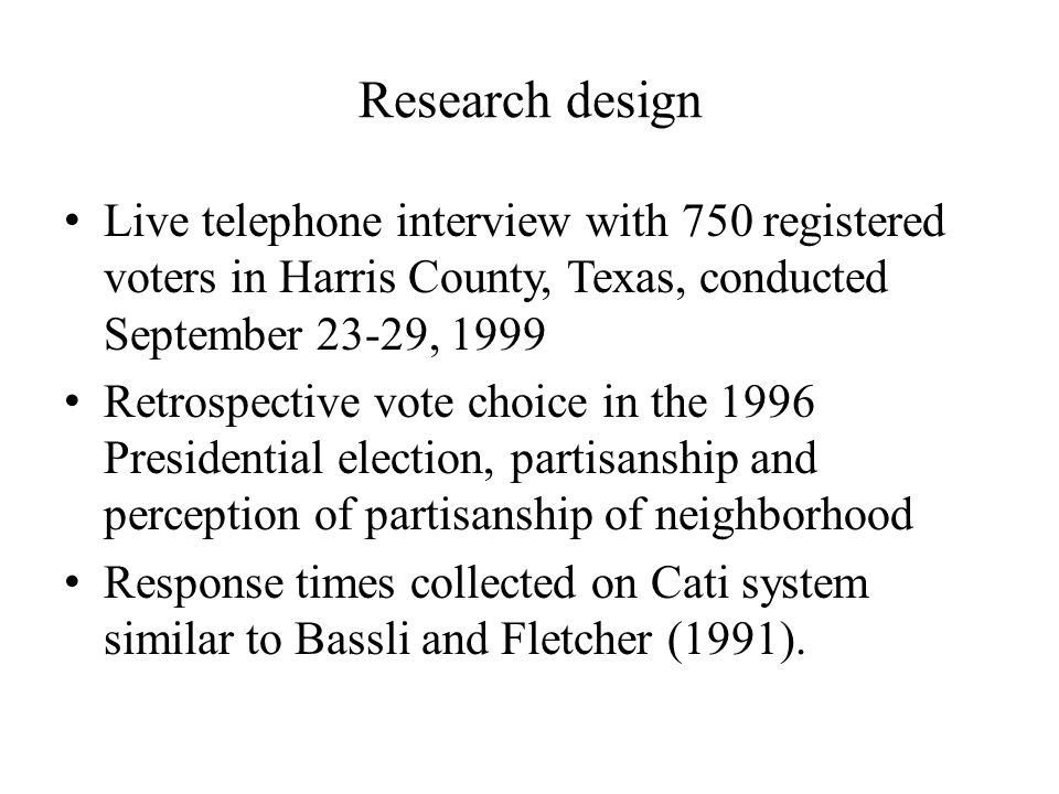 Research design Live telephone interview with 750 registered voters in Harris County, Texas, conducted September 23-29, 1999 Retrospective vote choice in the 1996 Presidential election, partisanship and perception of partisanship of neighborhood Response times collected on Cati system similar to Bassli and Fletcher (1991).