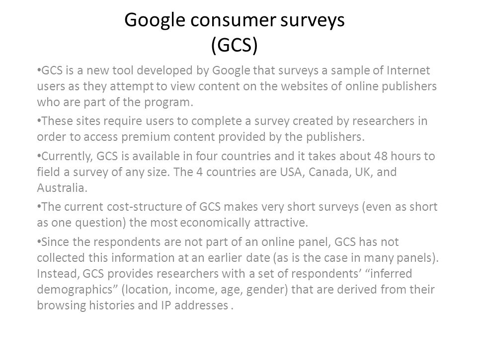 Google consumer surveys (GCS) GCS is a new tool developed by Google that surveys a sample of Internet users as they attempt to view content on the websites of online publishers who are part of the program.
