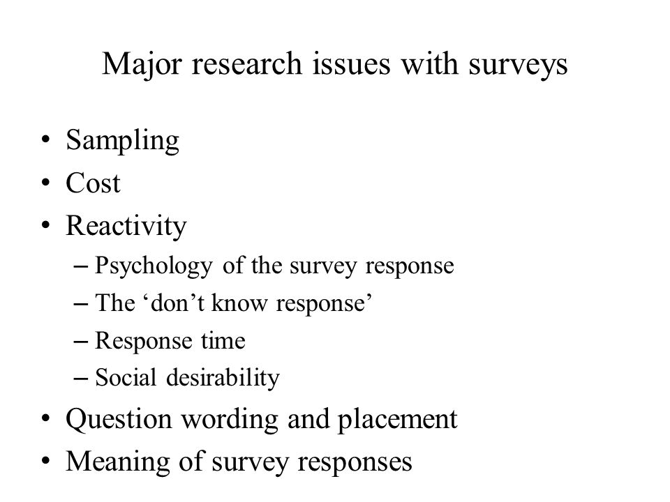 Major research issues with surveys Sampling Cost Reactivity – Psychology of the survey response – The 'don't know response' – Response time – Social desirability Question wording and placement Meaning of survey responses