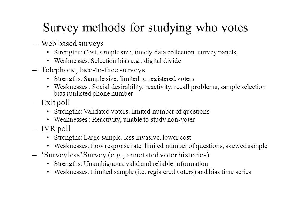 Survey methods for studying who votes – Web based surveys Strengths: Cost, sample size, timely data collection, survey panels Weaknesses: Selection bi