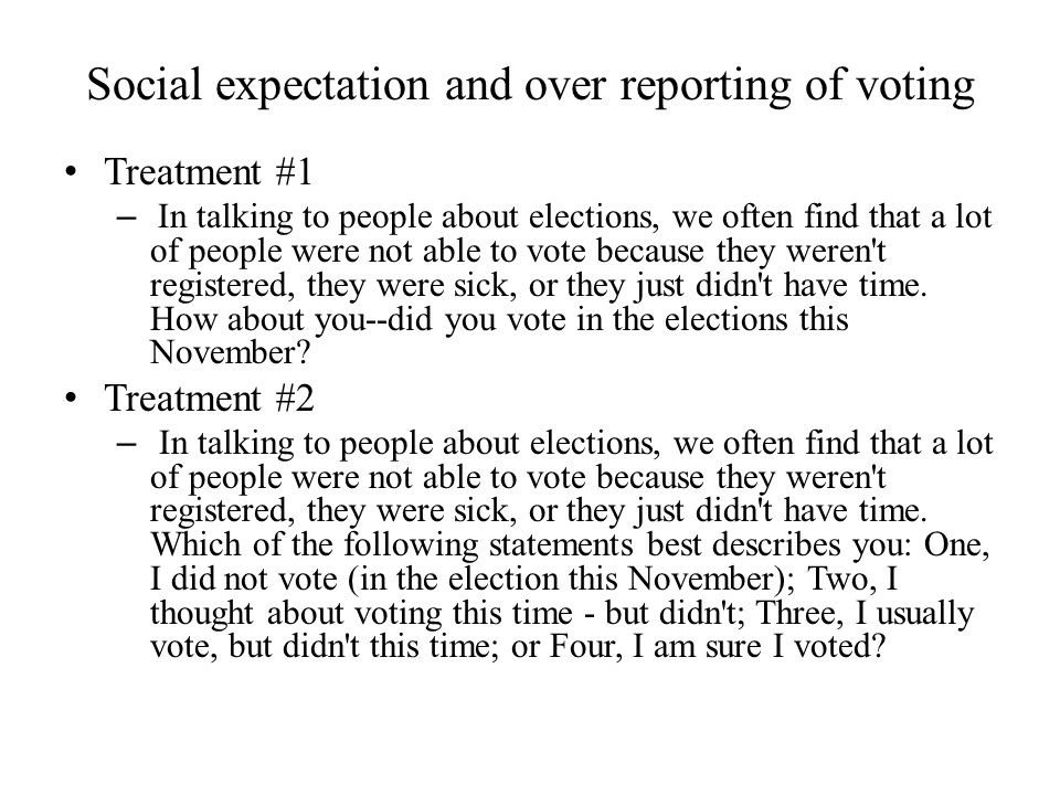 Social expectation and over reporting of voting Treatment #1 – In talking to people about elections, we often find that a lot of people were not able to vote because they weren t registered, they were sick, or they just didn t have time.