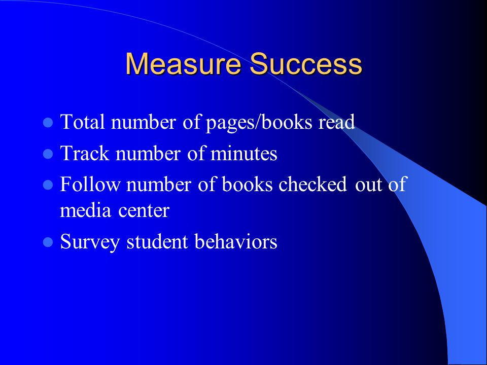 Measure Success Total number of pages/books read Track number of minutes Follow number of books checked out of media center Survey student behaviors
