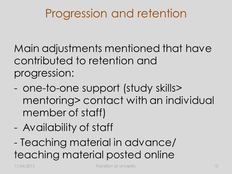 Progression and retention Main adjustments mentioned that have contributed to retention and progression: -one-to-one support (study skills> mentoring> contact with an individual member of staff) -Availability of staff - Teaching material in advance/ teaching material posted online 11/04/2015Transition at University15