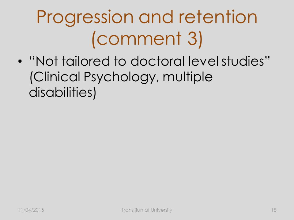 Progression and retention (comment 3) Not tailored to doctoral level studies (Clinical Psychology, multiple disabilities) 11/04/2015Transition at University18