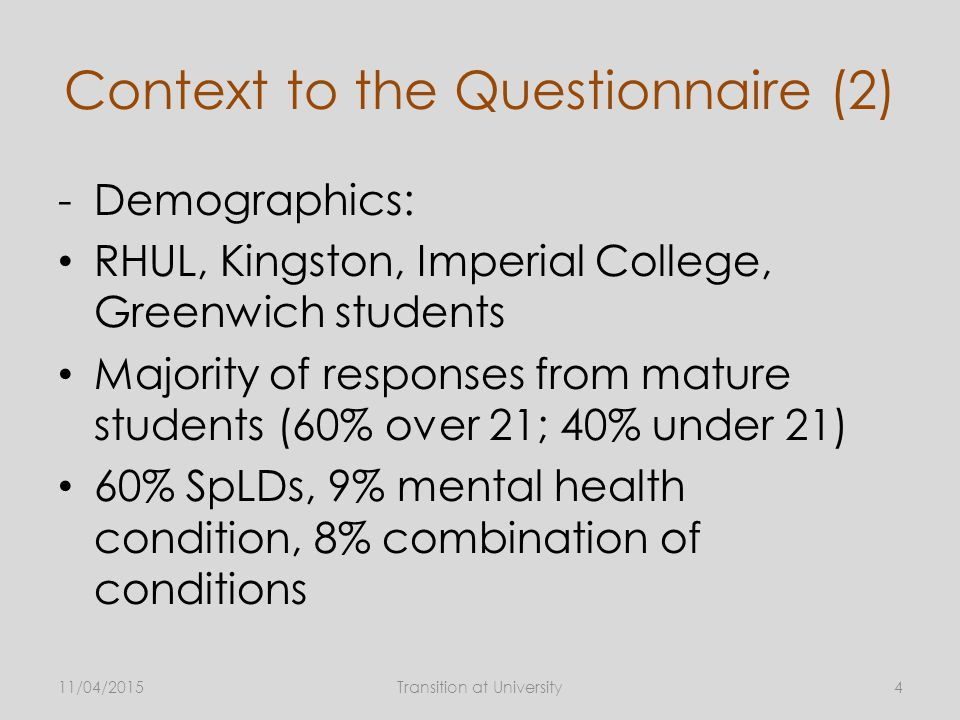 Context to the Questionnaire (2) -Demographics: RHUL, Kingston, Imperial College, Greenwich students Majority of responses from mature students (60% over 21; 40% under 21) 60% SpLDs, 9% mental health condition, 8% combination of conditions 11/04/2015Transition at University4