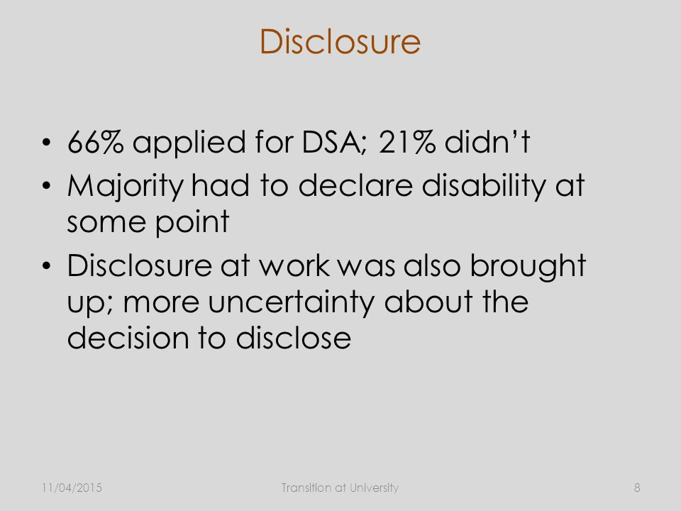 Disclosure 66% applied for DSA; 21% didn't Majority had to declare disability at some point Disclosure at work was also brought up; more uncertainty about the decision to disclose 11/04/20158Transition at University