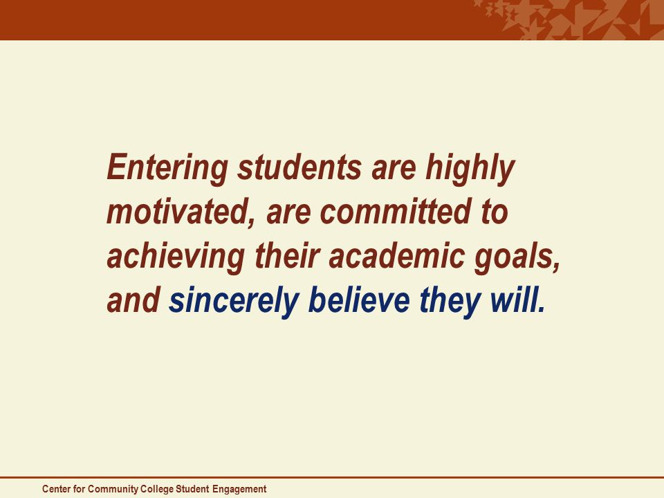 Entering students are highly motivated, are committed to achieving their academic goals, and sincerely believe they will.