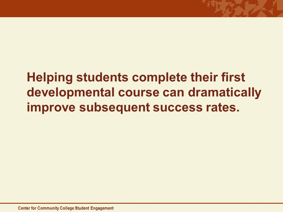 Center for Community College Student Engagement Helping students complete their first developmental course can dramatically improve subsequent success rates.