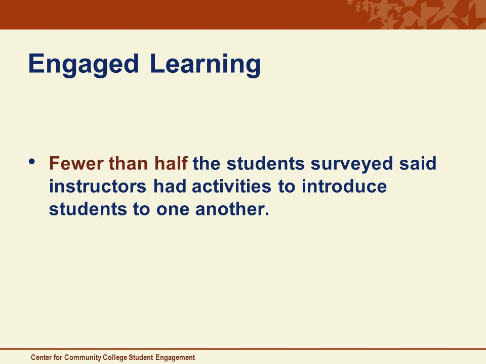 Center for Community College Student Engagement Engaged Learning Fewer than half the students surveyed said instructors had activities to introduce students to one another.