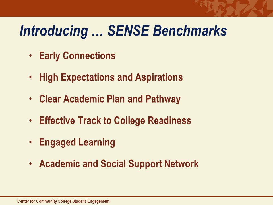 Introducing … SENSE Benchmarks Early Connections High Expectations and Aspirations Clear Academic Plan and Pathway Effective Track to College Readiness Engaged Learning Academic and Social Support Network Center for Community College Student Engagement