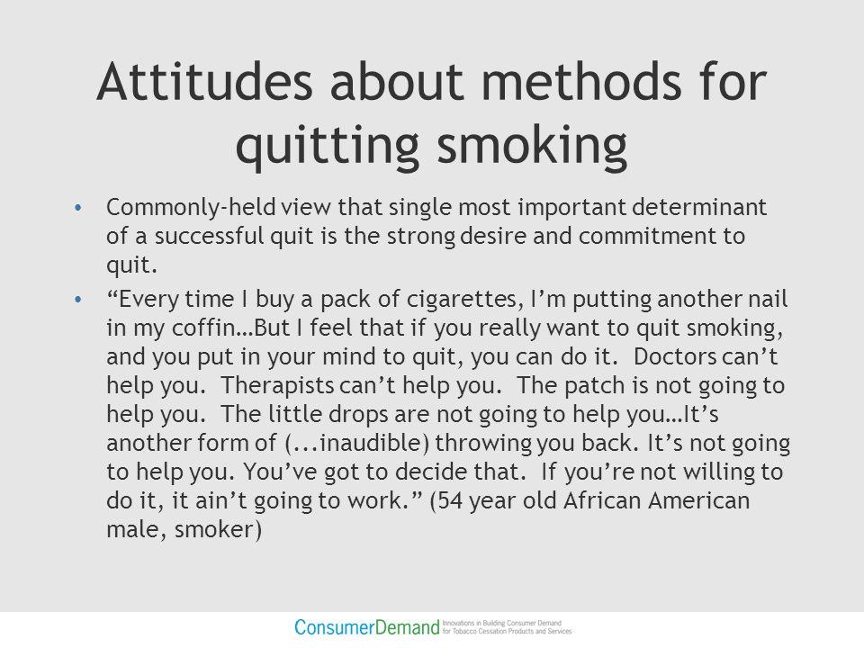 Attitudes about methods for quitting smoking (cont'd) Lack of awareness of what is available Some serious misconceptions about cessation aids – That nicotine Patch, it can cause as much harm to you as that cigarette. (Facilitator notes that smoking while wearing the patch can be harmful) – And, not just with the smoking.