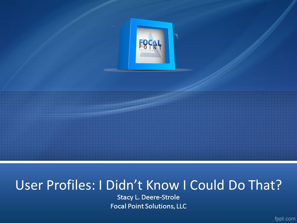 User Profiles: I Didn't Know I Could Do That Stacy L. Deere-Strole Focal Point Solutions, LLC