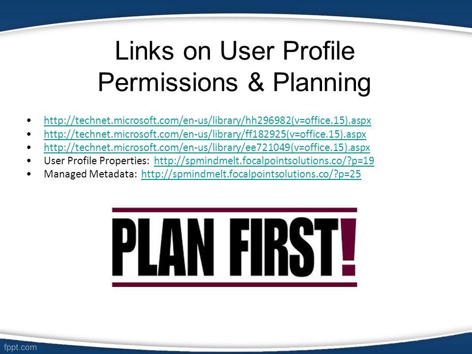 Links on User Profile Permissions & Planning http://technet.microsoft.com/en-us/library/hh296982(v=office.15).aspx http://technet.microsoft.com/en-us/library/ff182925(v=office.15).aspx http://technet.microsoft.com/en-us/library/ee721049(v=office.15).aspx User Profile Properties: http://spmindmelt.focalpointsolutions.co/?p=19http://spmindmelt.focalpointsolutions.co/?p=19 Managed Metadata: http://spmindmelt.focalpointsolutions.co/?p=25http://spmindmelt.focalpointsolutions.co/?p=25
