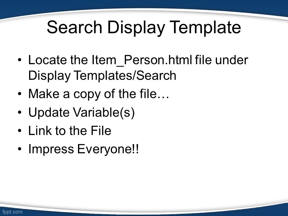 Search Display Template Locate the Item_Person.html file under Display Templates/Search Make a copy of the file… Update Variable(s) Link to the File I