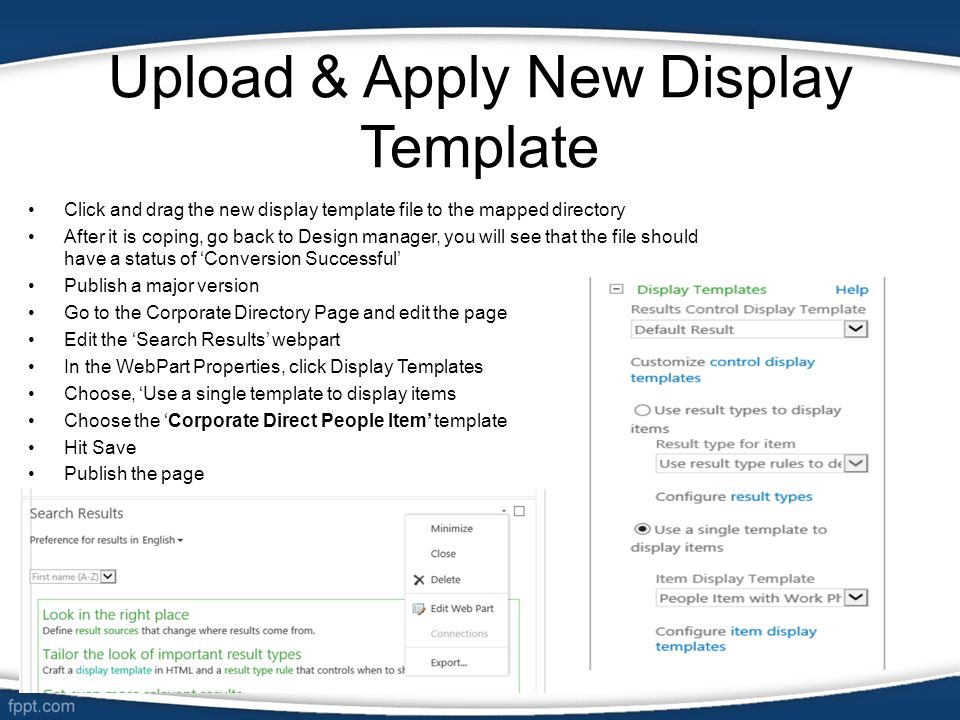 Upload & Apply New Display Template Click and drag the new display template file to the mapped directory After it is coping, go back to Design manager, you will see that the file should have a status of 'Conversion Successful' Publish a major version Go to the Corporate Directory Page and edit the page Edit the 'Search Results' webpart In the WebPart Properties, click Display Templates Choose, 'Use a single template to display items Choose the 'Corporate Direct People Item' template Hit Save Publish the page