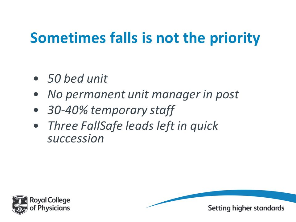 Sometimes falls is not the priority 50 bed unit No permanent unit manager in post 30-40% temporary staff Three FallSafe leads left in quick succession