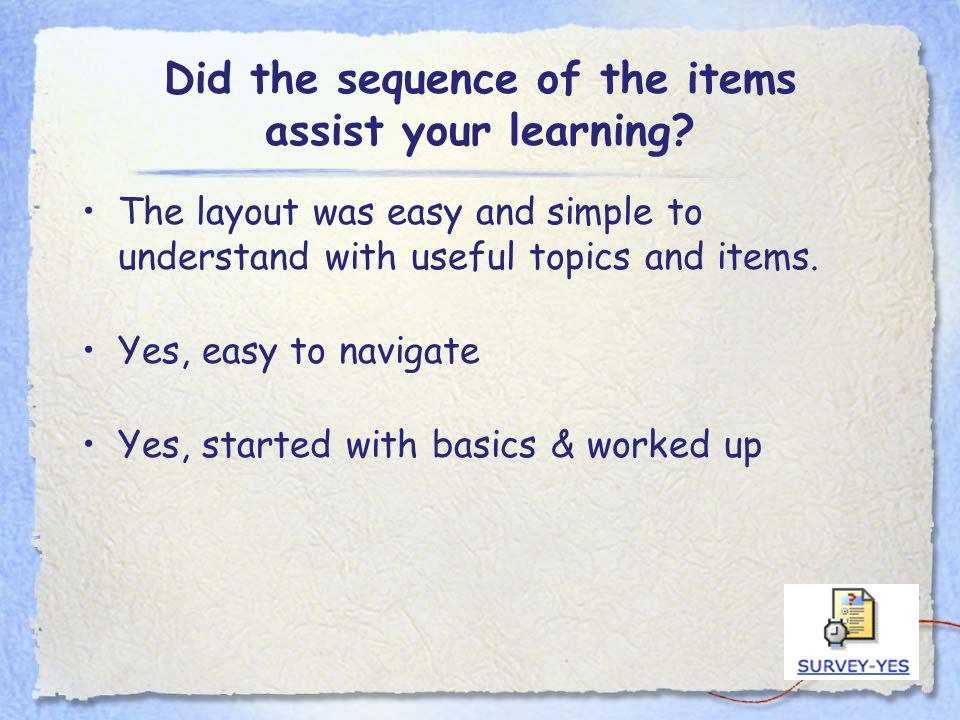 Did the sequence of the items assist your learning? The layout was easy and simple to understand with useful topics and items. Yes, easy to navigate Y