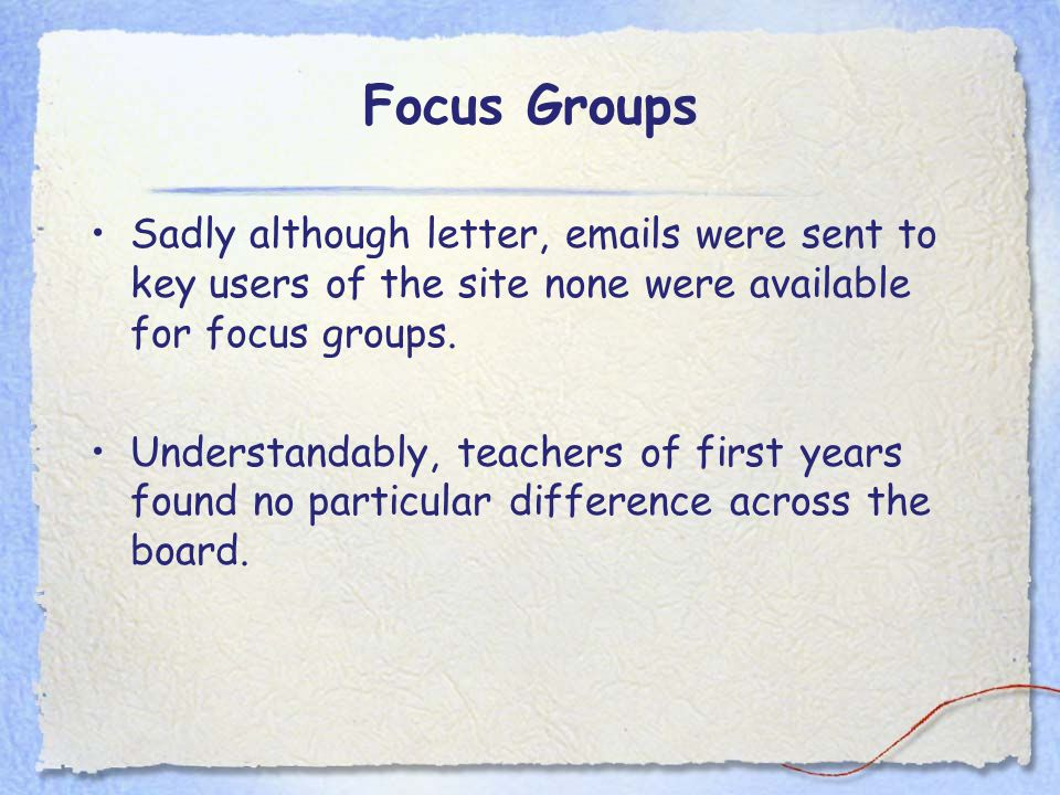 Focus Groups Sadly although letter, emails were sent to key users of the site none were available for focus groups. Understandably, teachers of first