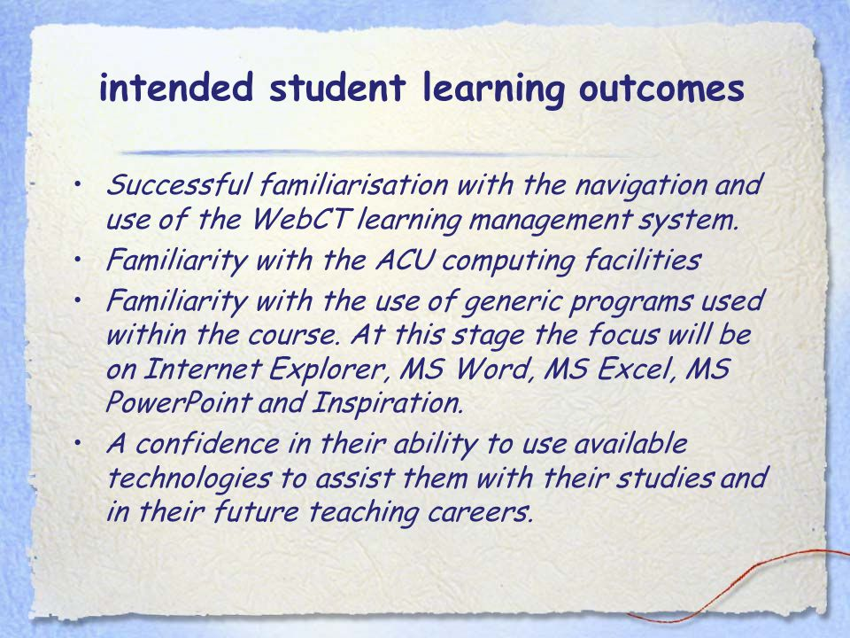 intended student learning outcomes Successful familiarisation with the navigation and use of the WebCT learning management system. Familiarity with th