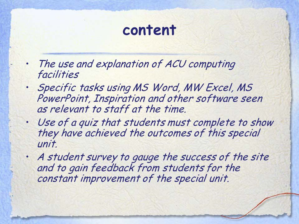 content The use and explanation of ACU computing facilities Specific tasks using MS Word, MW Excel, MS PowerPoint, Inspiration and other software seen