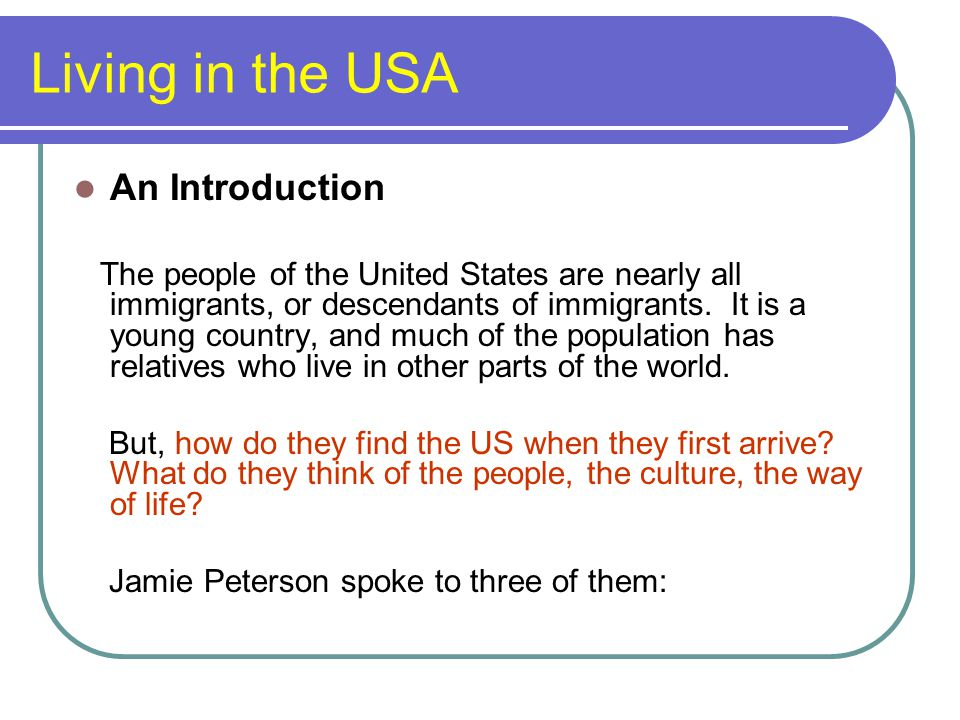 Living in the USA An Introduction The people of the United States are nearly all immigrants, or descendants of immigrants. It is a young country, and