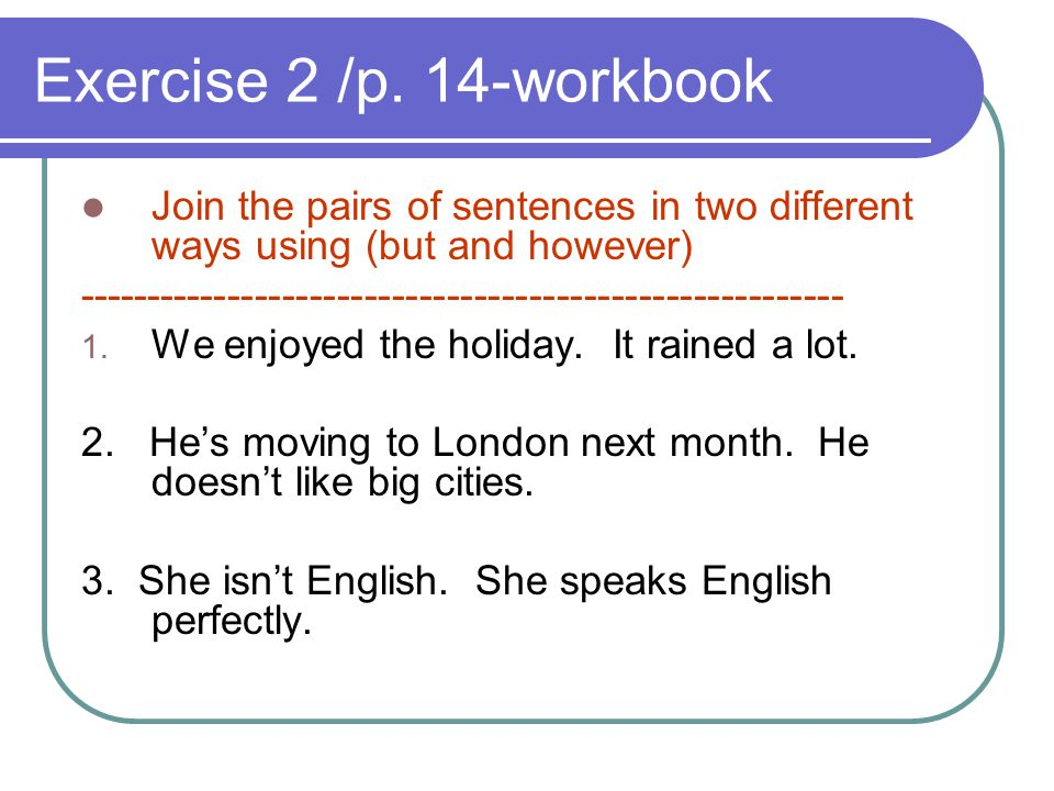 Exercise 2 /p. 14-workbook Join the pairs of sentences in two different ways using (but and however) -------------------------------------------------