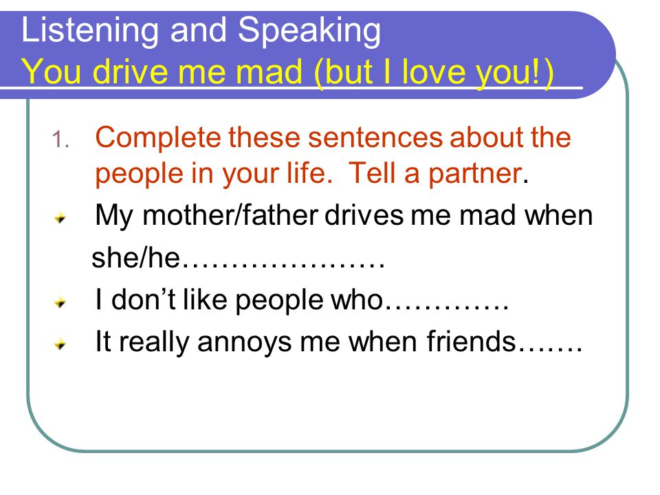 Listening and Speaking You drive me mad (but I love you!) 1. Complete these sentences about the people in your life. Tell a partner. My mother/father