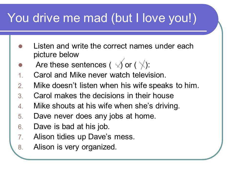 You drive me mad (but I love you!) Listen and write the correct names under each picture below Are these sentences ( ) or ( ): 1. Carol and Mike never