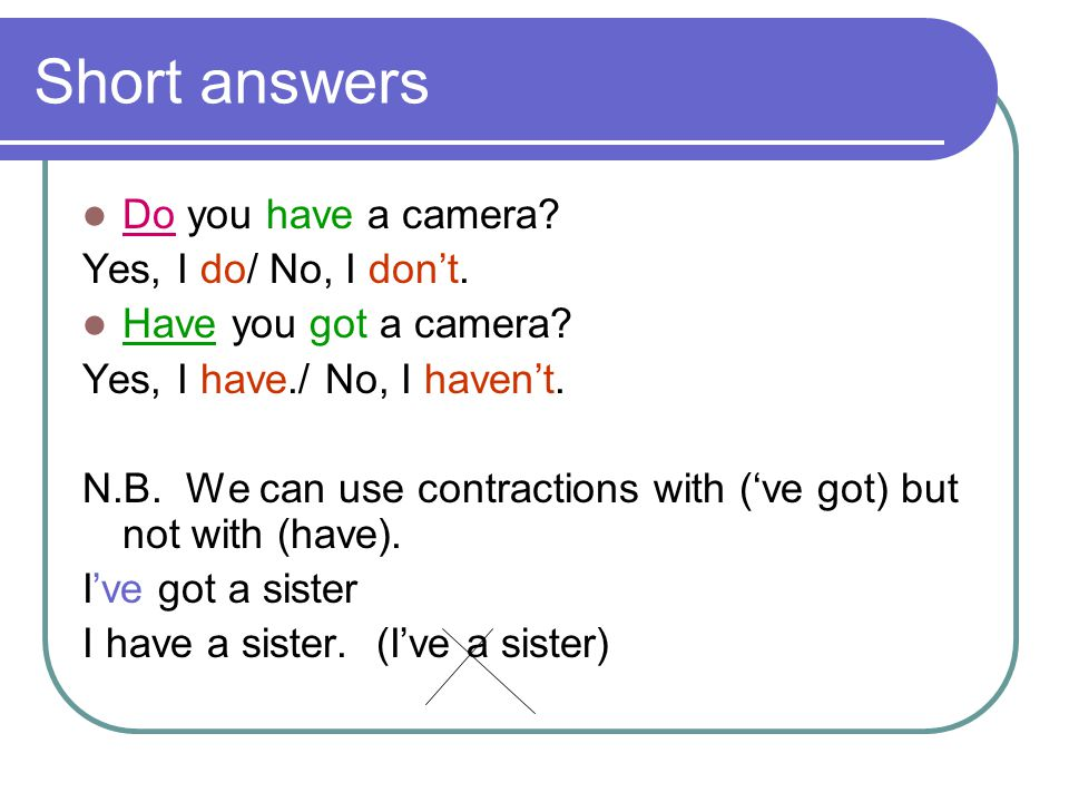 Short answers Do you have a camera? Yes, I do/ No, I don't. Have you got a camera? Yes, I have./ No, I haven't. N.B. We can use contractions with ('ve