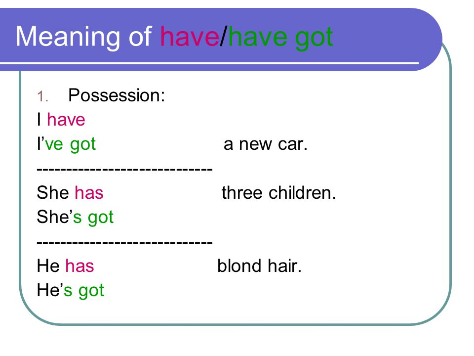 Meaning of have/have got 1. Possession: I have I've got a new car. ----------------------------- She has three children. She's got -------------------