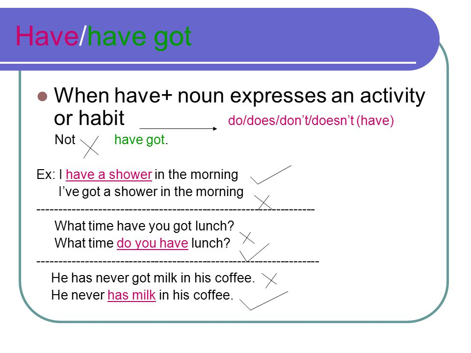 Have/have got When have+ noun expresses an activity or habit do/does/don't/doesn't (have) Not have got. Ex: I have a shower in the morning I've got a