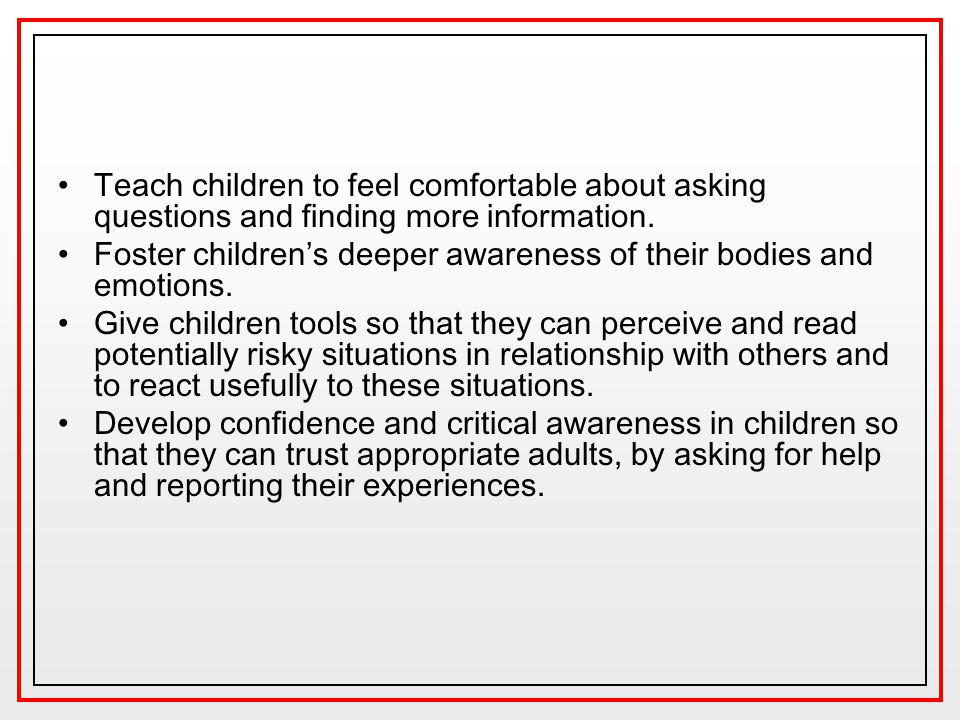Teach children to feel comfortable about asking questions and finding more information. Foster children's deeper awareness of their bodies and emotion