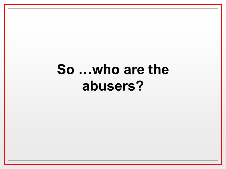 So …who are the abusers?