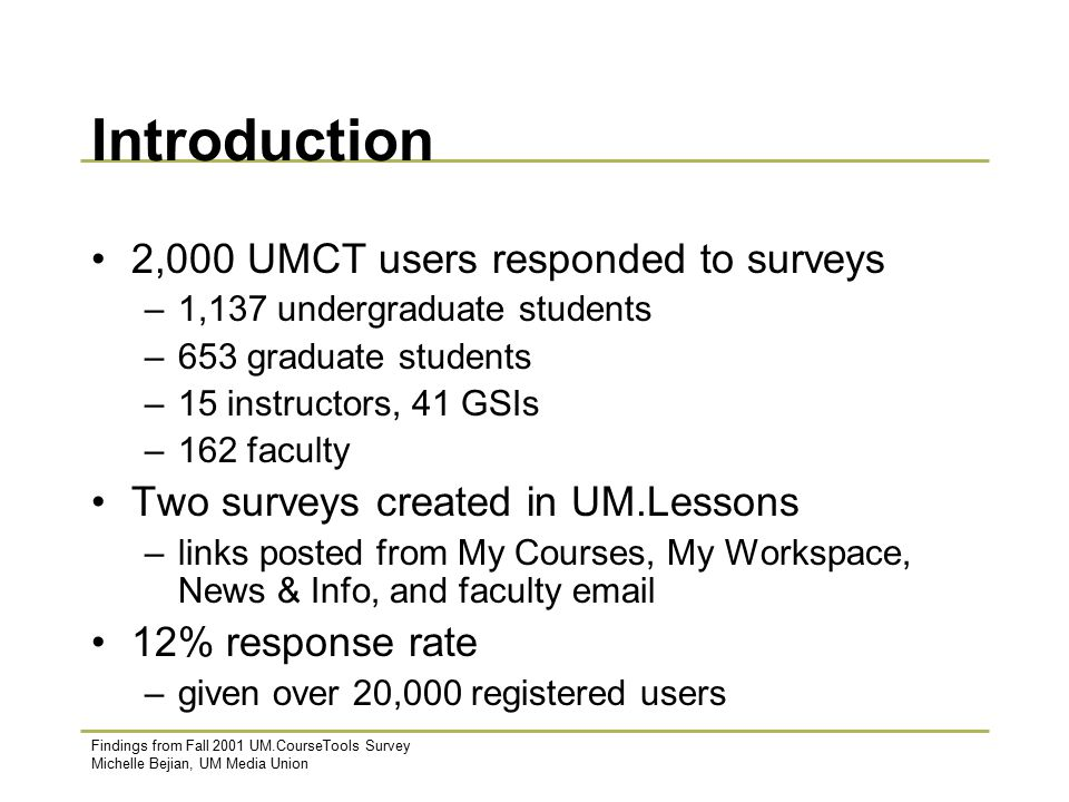 Findings from Fall 2001 UM.CourseTools Survey Michelle Bejian, UM Media Union Introduction 2,000 UMCT users responded to surveys –1,137 undergraduate students –653 graduate students –15 instructors, 41 GSIs –162 faculty Two surveys created in UM.Lessons –links posted from My Courses, My Workspace, News & Info, and faculty email 12% response rate –given over 20,000 registered users