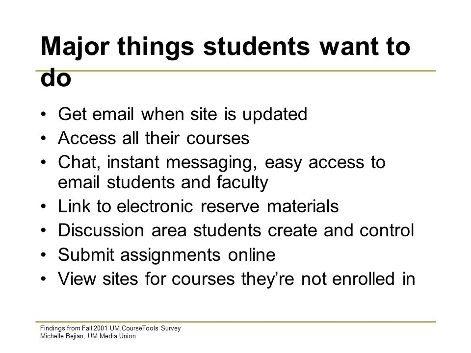 Findings from Fall 2001 UM.CourseTools Survey Michelle Bejian, UM Media Union Major things students want to do Get  when site is updated Access all their courses Chat, instant messaging, easy access to  students and faculty Link to electronic reserve materials Discussion area students create and control Submit assignments online View sites for courses they're not enrolled in
