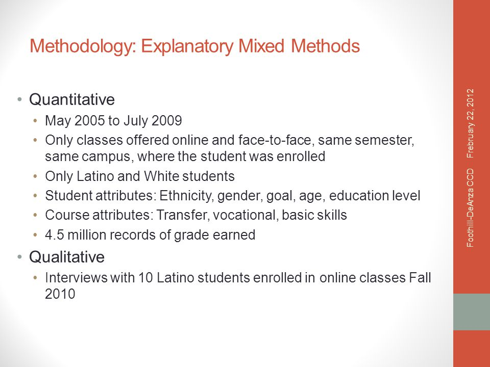 Methodology: Explanatory Mixed Methods Quantitative May 2005 to July 2009 Only classes offered online and face-to-face, same semester, same campus, where the student was enrolled Only Latino and White students Student attributes: Ethnicity, gender, goal, age, education level Course attributes: Transfer, vocational, basic skills 4.5 million records of grade earned Qualitative Interviews with 10 Latino students enrolled in online classes Fall 2010 Frebruary 22, 2012 Foothill-DeAnza CCD