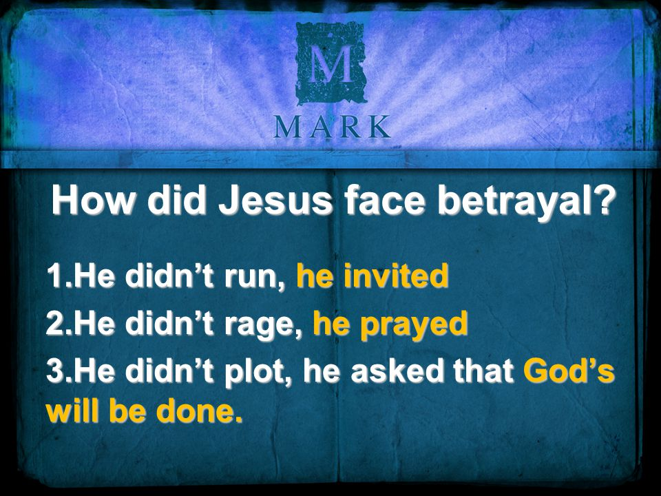 How did Jesus face betrayal? 1.He didn't run, he invited 2.He didn't rage, he prayed 3.He didn't plot, he asked that God's will be done.