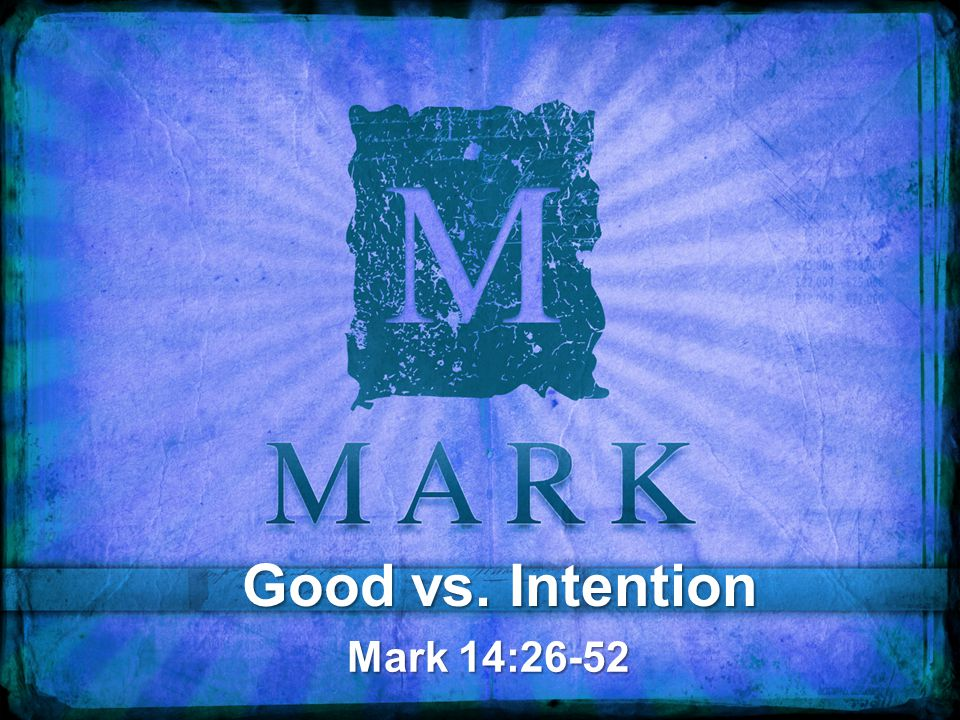 Good vs. Intention Mark 14:26-52