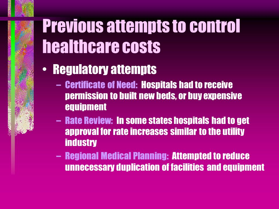 Previous attempts to control healthcare costs Regulatory attempts –Certificate of Need: Hospitals had to receive permission to built new beds, or buy expensive equipment –Rate Review: In some states hospitals had to get approval for rate increases similar to the utility industry –Regional Medical Planning: Attempted to reduce unnecessary duplication of facilities and equipment