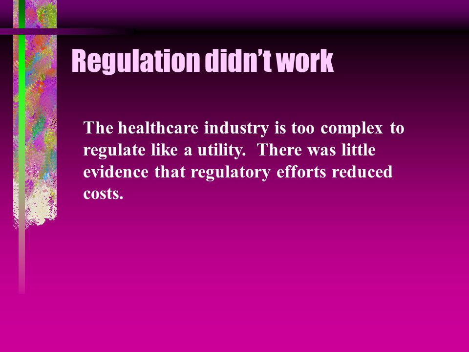 Regulation didn't work The healthcare industry is too complex to regulate like a utility.