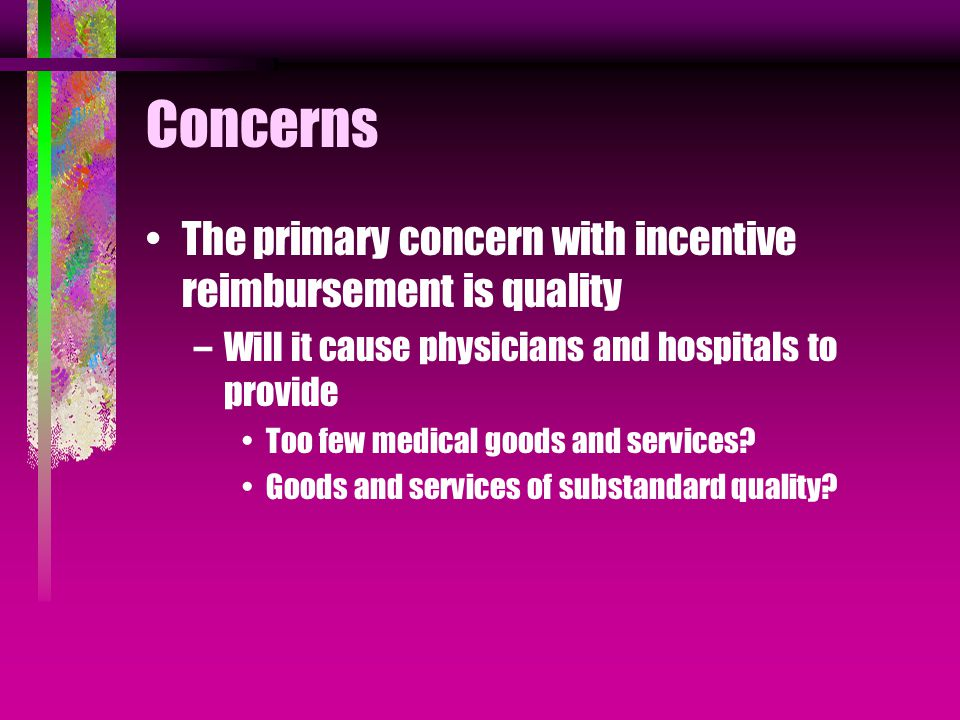 Concerns The primary concern with incentive reimbursement is quality –Will it cause physicians and hospitals to provide Too few medical goods and services.